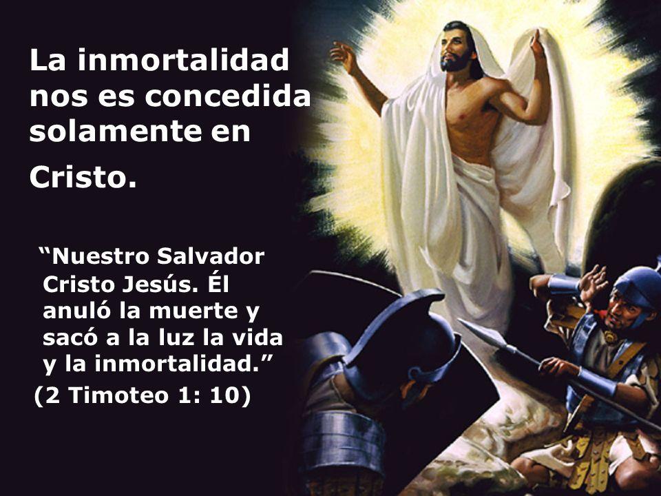 La inmortalidad nos es concedida solamente en Cristo. Nuestro Salvador Cristo Jesús. Él anuló la muerte y sacó a la luz la vida y la inmortalidad. (2