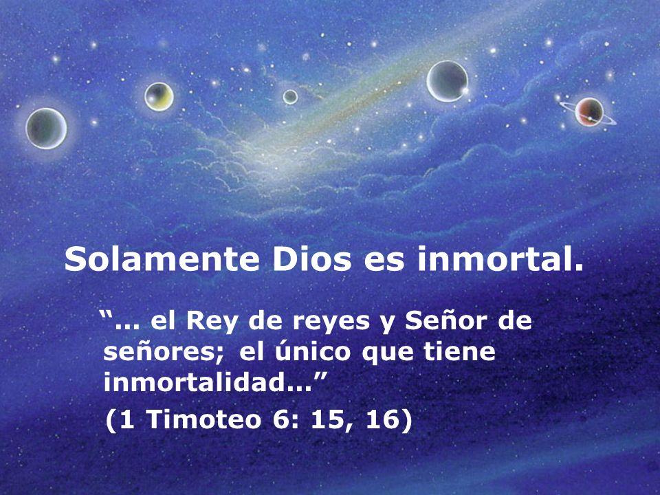 Solamente Dios es inmortal.... el Rey de reyes y Señor de señores; el único que tiene inmortalidad... (1 Timoteo 6: 15, 16)