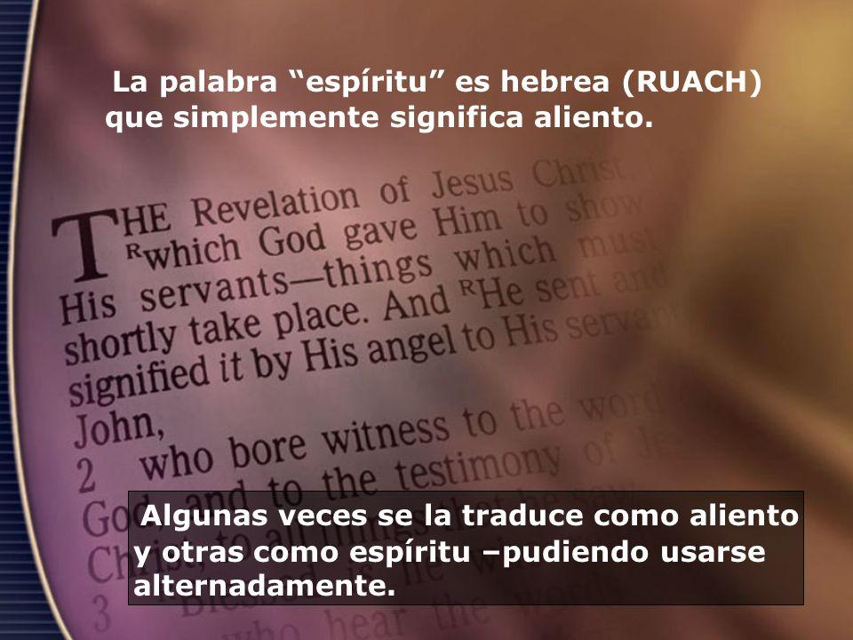 La palabra espíritu es hebrea (RUACH) que simplemente significa aliento. Algunas veces se la traduce como aliento y otras como espíritu –pudiendo usar