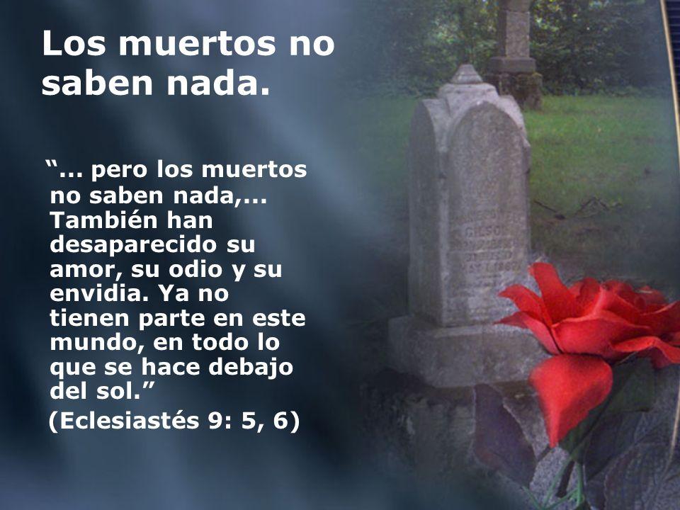 Los muertos no saben nada.... pero los muertos no saben nada,... También han desaparecido su amor, su odio y su envidia. Ya no tienen parte en este mu