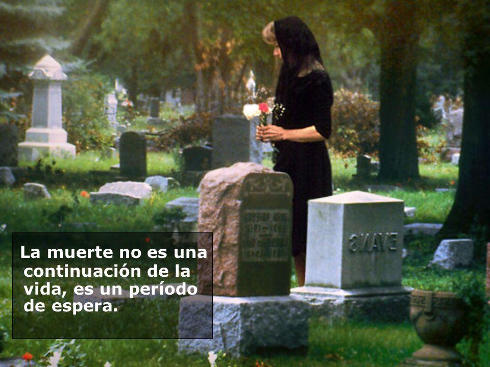 La muerte no es una continuación de la vida, es un período de espera.