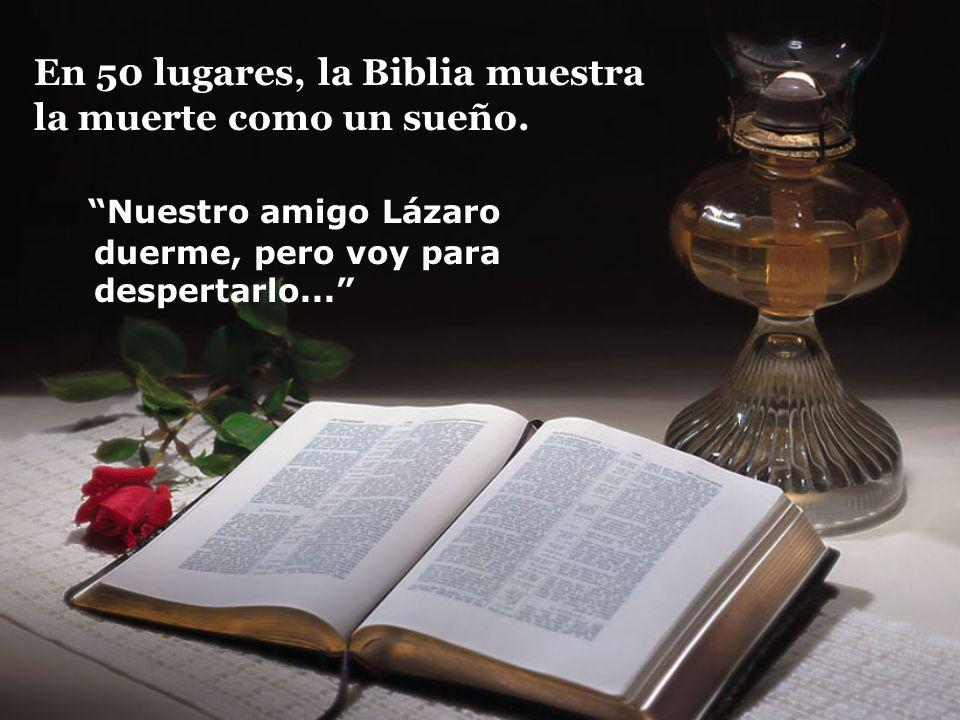 En 50 lugares, la Biblia muestra la muerte como un sueño. Nuestro amigo Lázaro duerme, pero voy para despertarlo...
