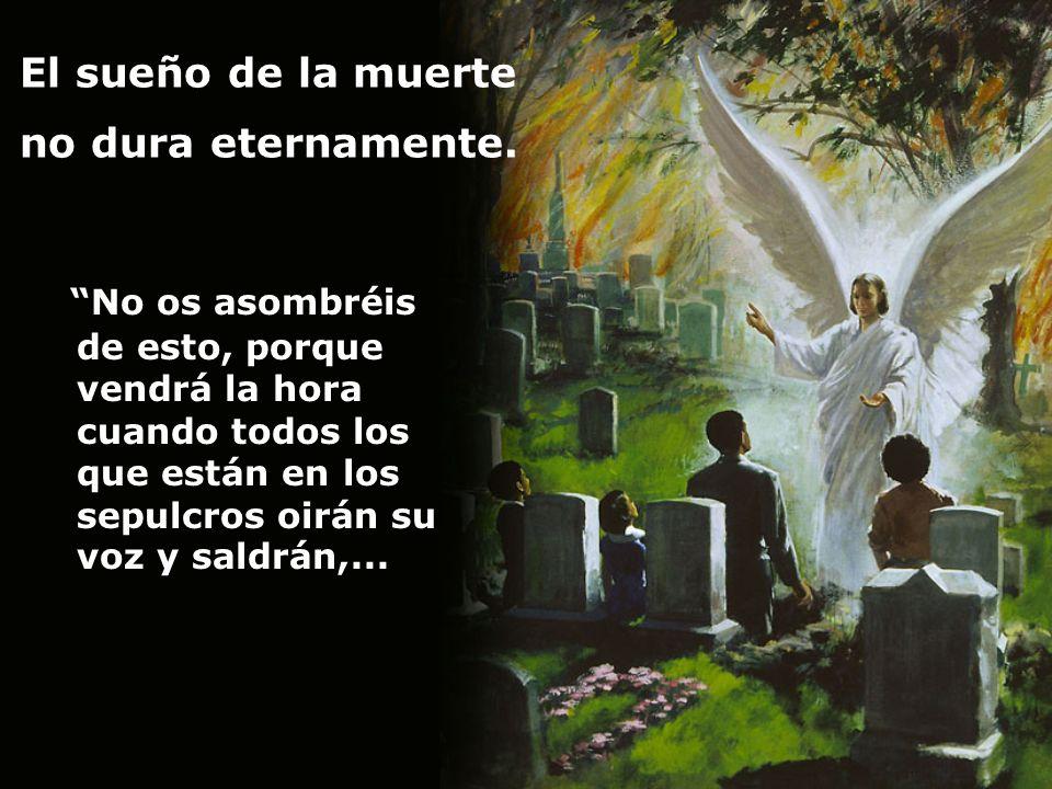 El sueño de la muerte no dura eternamente. No os asombréis de esto, porque vendrá la hora cuando todos los que están en los sepulcros oirán su voz y s