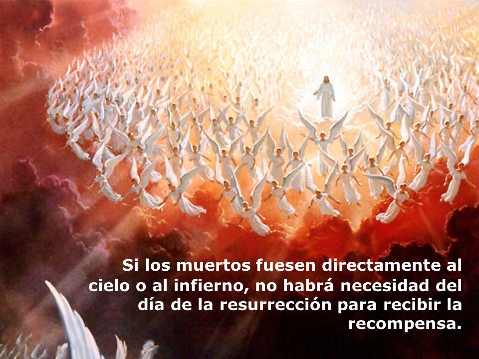 Si los muertos fuesen directamente al cielo o al infierno, no habrá necesidad del día de la resurrección para recibir la recompensa.
