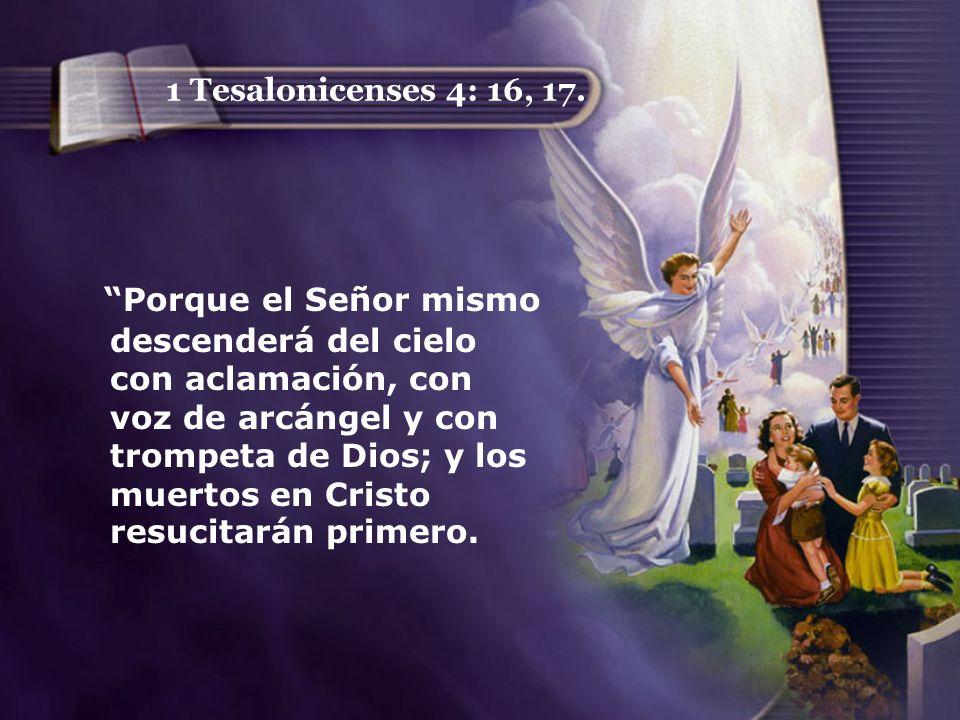 1 Tesalonicenses 4: 16, 17. Porque el Señor mismo descenderá del cielo con aclamación, con voz de arcángel y con trompeta de Dios; y los muertos en Cr
