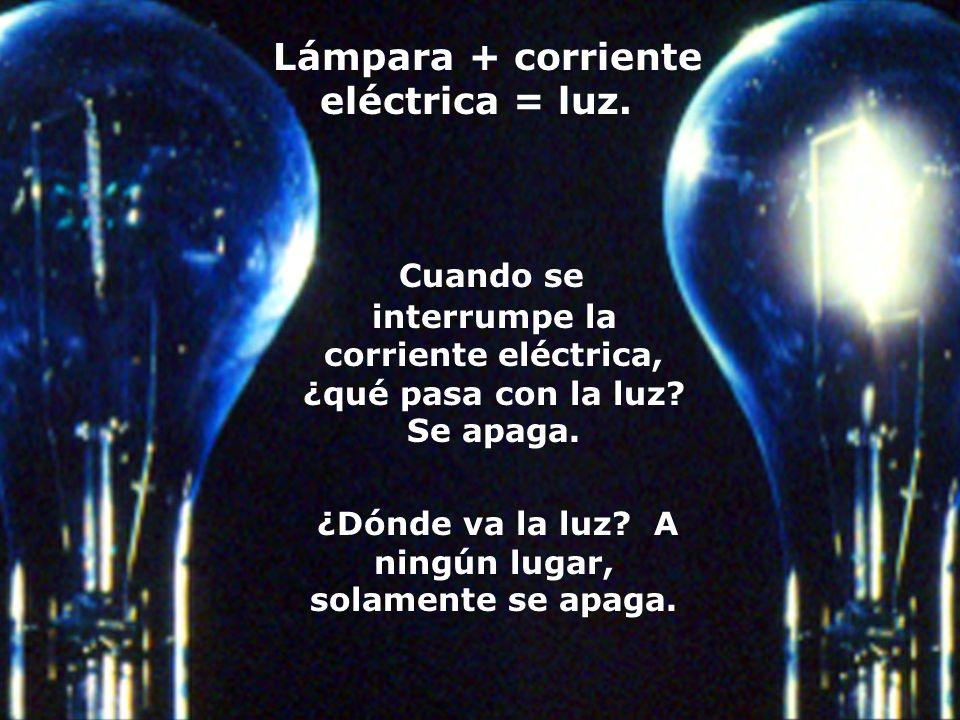 Lámpara + corriente eléctrica = luz. Cuando se interrumpe la corriente eléctrica, ¿qué pasa con la luz? Se apaga. ¿Dónde va la luz? A ningún lugar, so