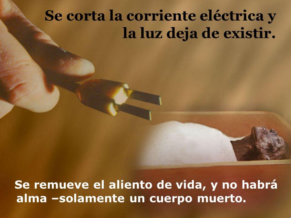 Se corta la corriente eléctrica y la luz deja de existir. Se remueve el aliento de vida, y no habrá alma –solamente un cuerpo muerto.