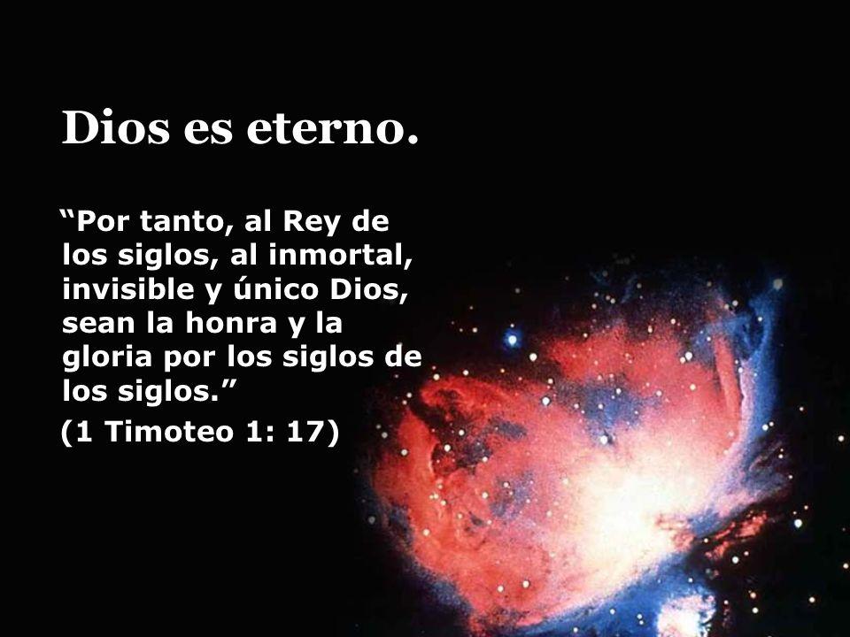 Dios es eterno. Por tanto, al Rey de los siglos, al inmortal, invisible y único Dios, sean la honra y la gloria por los siglos de los siglos. (1 Timot