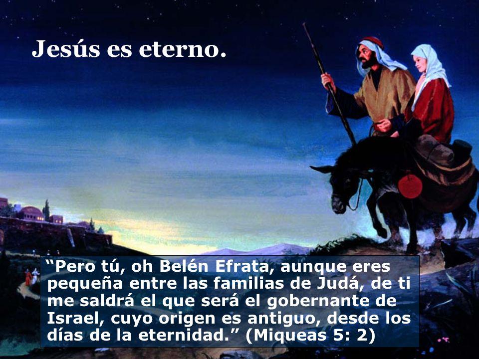 Jesús es eterno. Pero tú, oh Belén Efrata, aunque eres pequeña entre las familias de Judá, de ti me saldrá el que será el gobernante de Israel, cuyo o