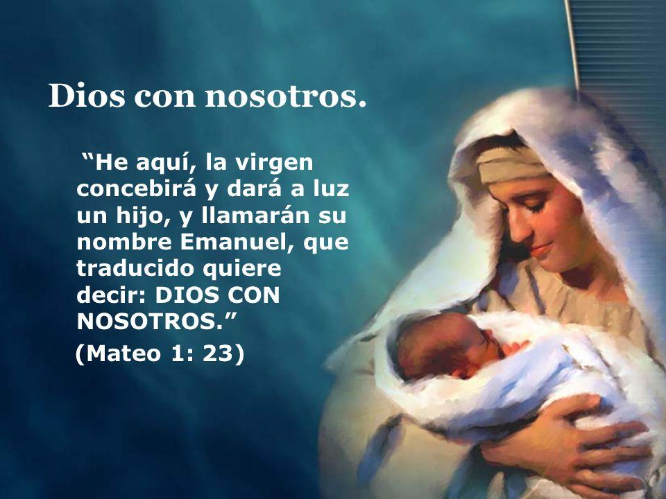 Dios con nosotros. He aquí, la virgen concebirá y dará a luz un hijo, y llamarán su nombre Emanuel, que traducido quiere decir: DIOS CON NOSOTROS. (Ma