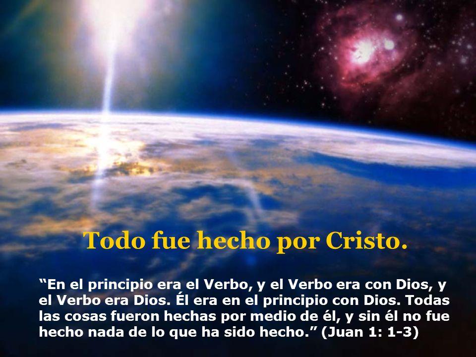 Todo fue hecho por Cristo. En el principio era el Verbo, y el Verbo era con Dios, y el Verbo era Dios. Él era en el principio con Dios. Todas las cosa
