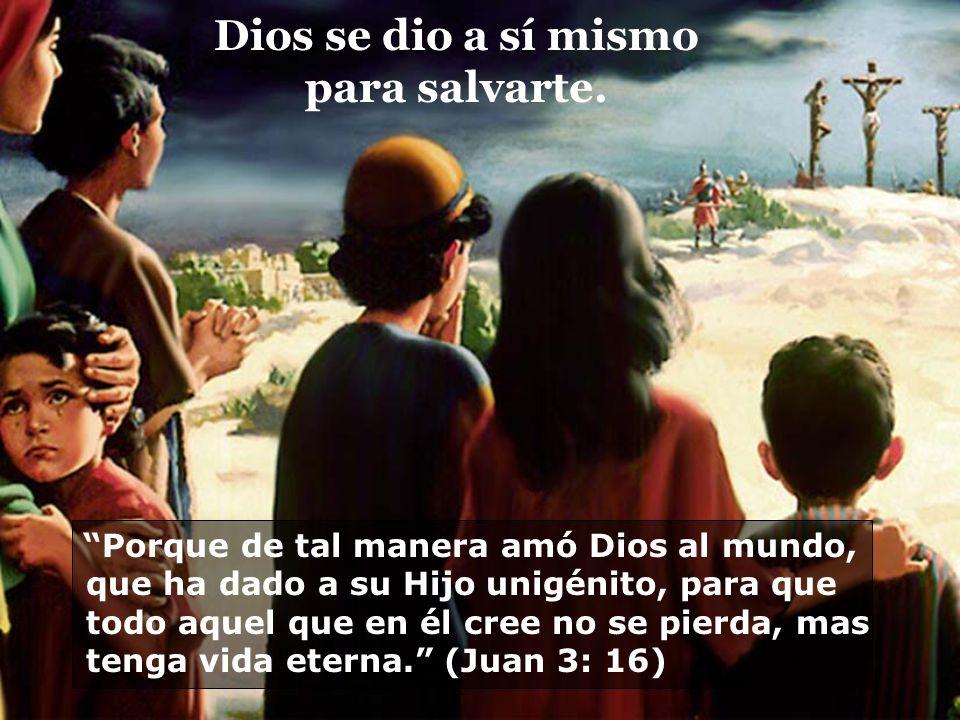 Dios se dio a sí mismo para salvarte. Porque de tal manera amó Dios al mundo, que ha dado a su Hijo unigénito, para que todo aquel que en él cree no s