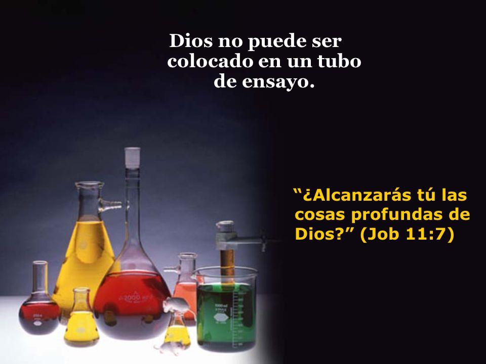 ¿Alcanzarás tú las cosas profundas de Dios? (Job 11:7) Dios no puede ser colocado en un tubo de ensayo.