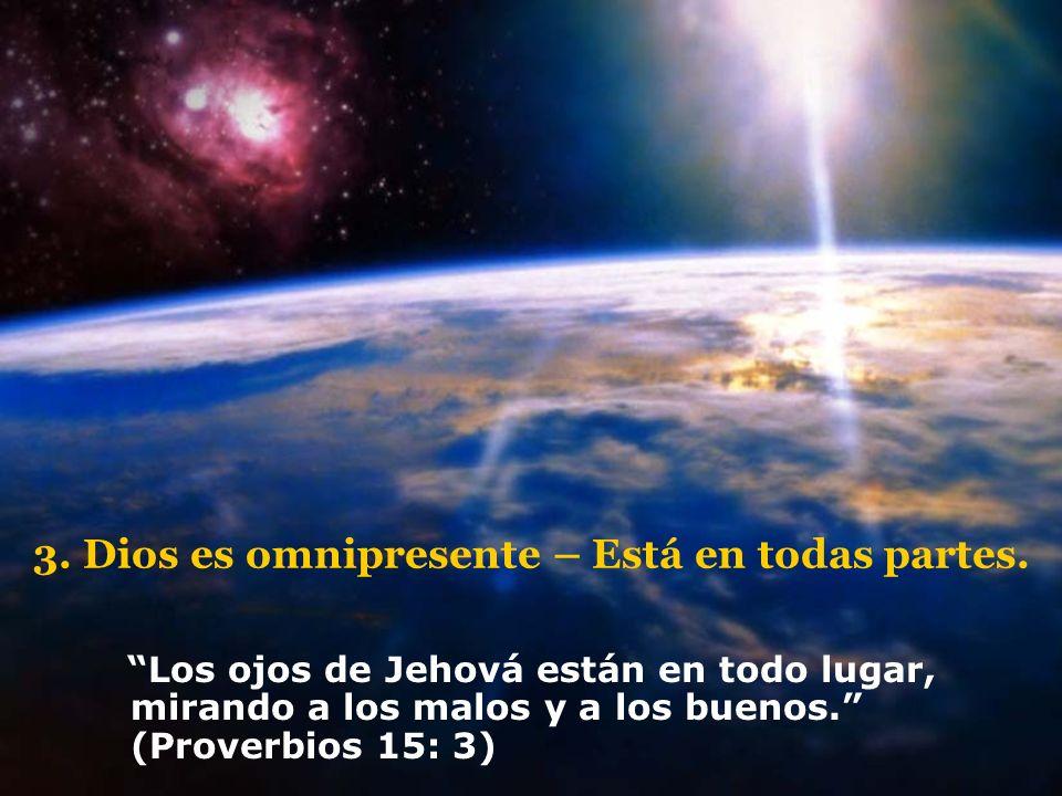 3. Dios es omnipresente – Está en todas partes. Los ojos de Jehová están en todo lugar, mirando a los malos y a los buenos. (Proverbios 15: 3)