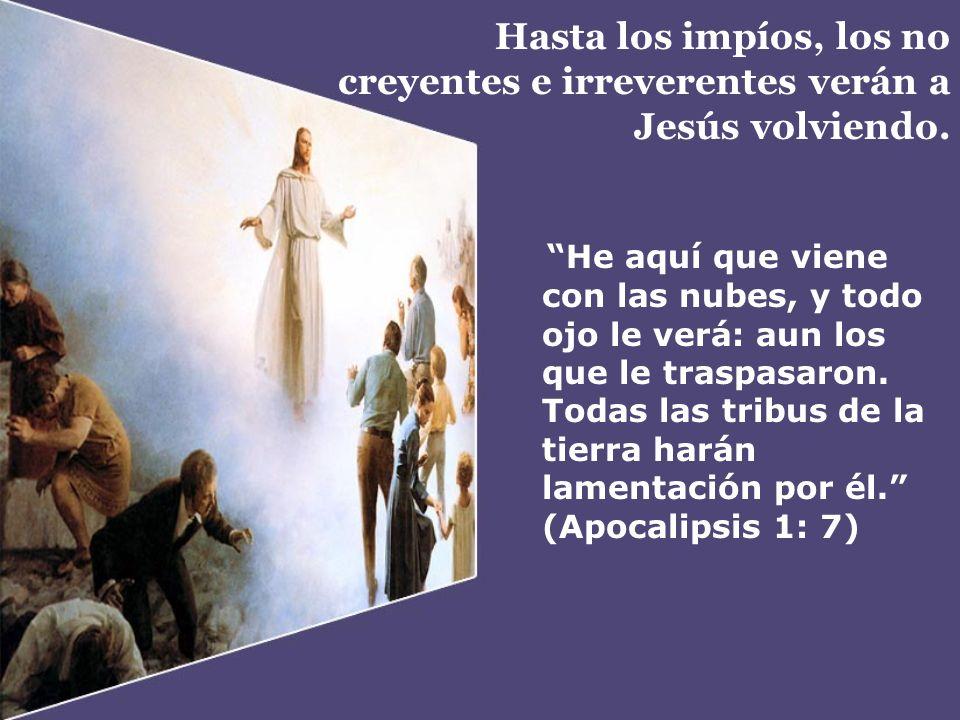 Hasta los impíos, los no creyentes e irreverentes verán a Jesús volviendo. He aquí que viene con las nubes, y todo ojo le verá: aun los que le traspas