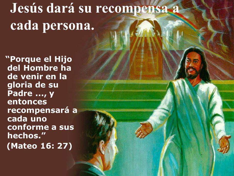 Jesús dará su recompensa a cada persona. Porque el Hijo del Hombre ha de venir en la gloria de su Padre..., y entonces recompensará a cada uno conform