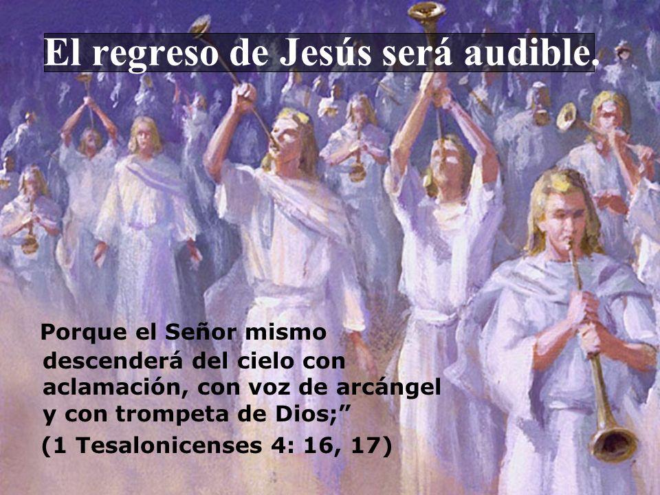 El regreso de Jesús será audible. Porque el Señor mismo descenderá del cielo con aclamación, con voz de arcángel y con trompeta de Dios; (1 Tesalonice