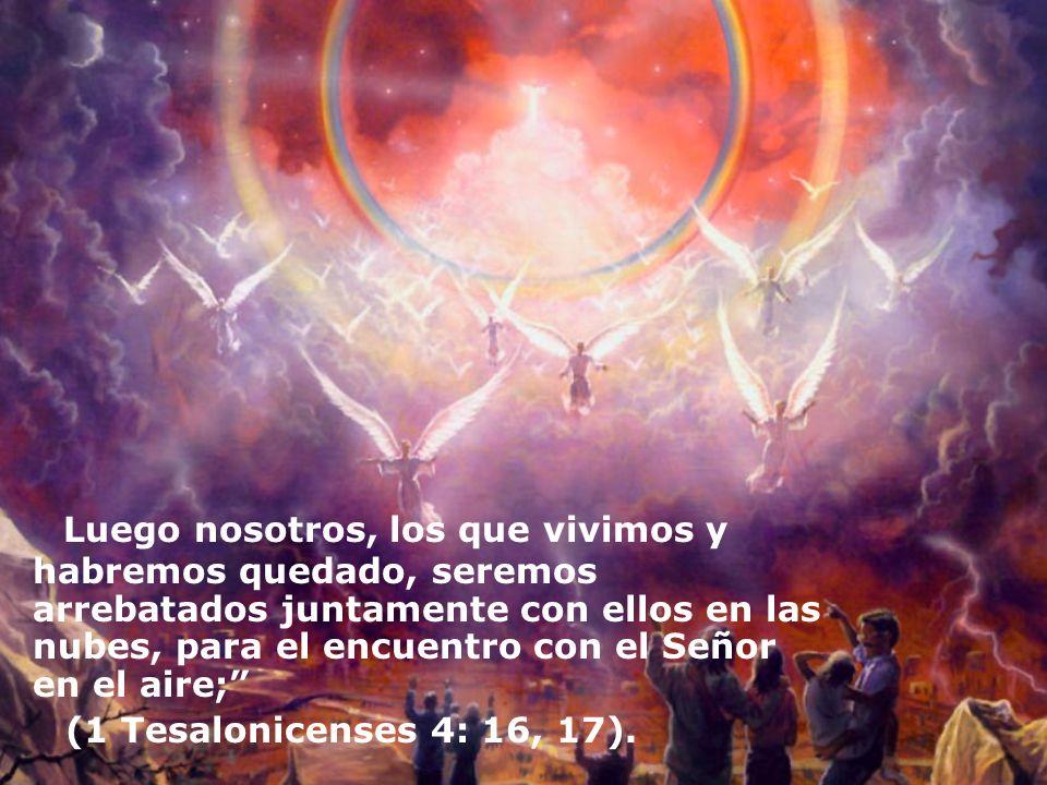 Luego nosotros, los que vivimos y habremos quedado, seremos arrebatados juntamente con ellos en las nubes, para el encuentro con el Señor en el aire;