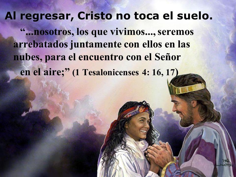 Al regresar, Cristo no toca el suelo....nosotros, los que vivimos..., seremos arrebatados juntamente con ellos en las nubes, para el encuentro con el