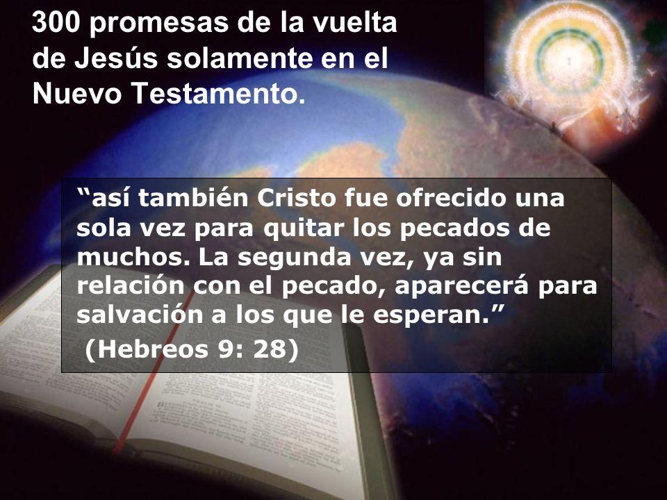 300 promesas de la vuelta de Jesús solamente en el Nuevo Testamento. así también Cristo fue ofrecido una sola vez para quitar los pecados de muchos. L