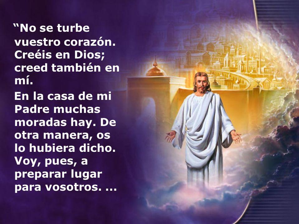 No se turbe vuestro corazón. Creéis en Dios; creed también en mí. En la casa de mi Padre muchas moradas hay. De otra manera, os lo hubiera dicho. Voy,