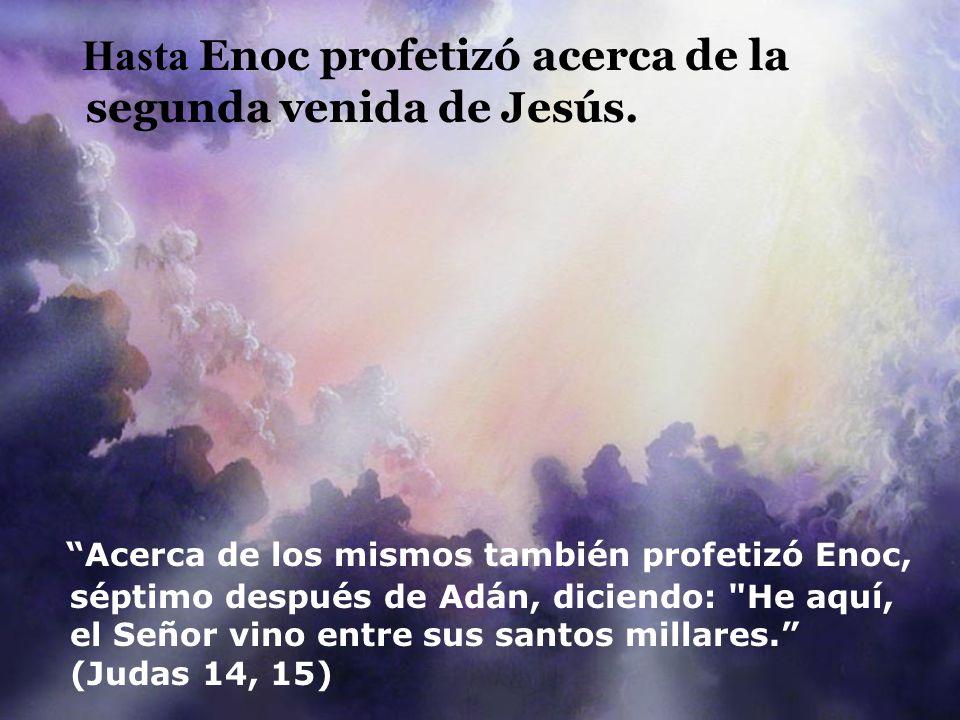 Hasta Enoc profetizó acerca de la segunda venida de Jesús. Acerca de los mismos también profetizó Enoc, séptimo después de Adán, diciendo: