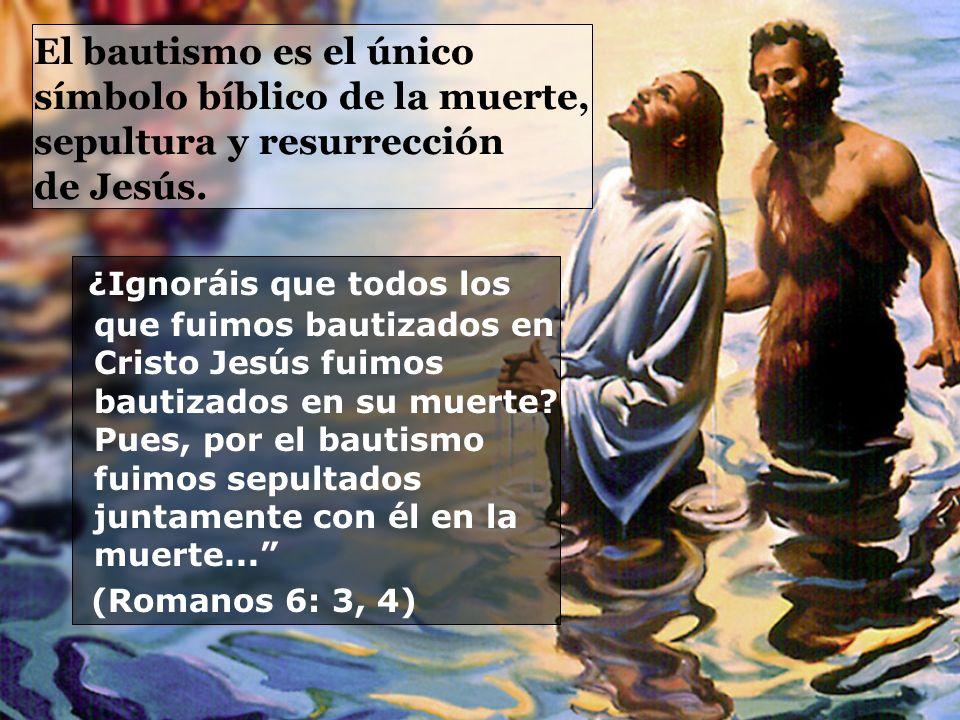 El bautismo es el único símbolo bíblico de la muerte, sepultura y resurrección de Jesús. ¿Ignoráis que todos los que fuimos bautizados en Cristo Jesús