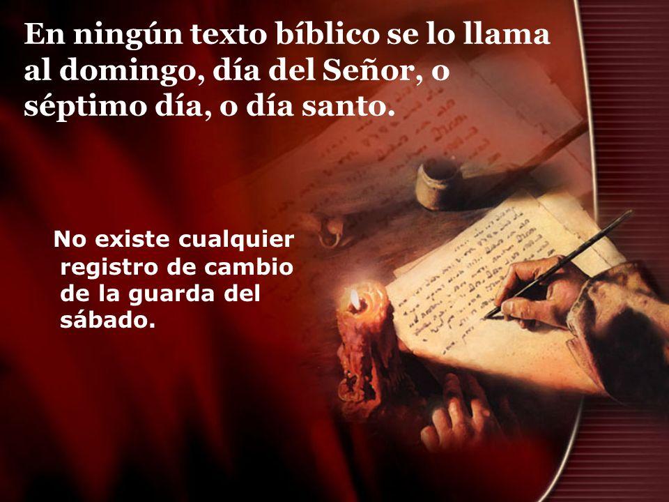 En ningún texto bíblico se lo llama al domingo, día del Señor, o séptimo día, o día santo. No existe cualquier registro de cambio de la guarda del sáb