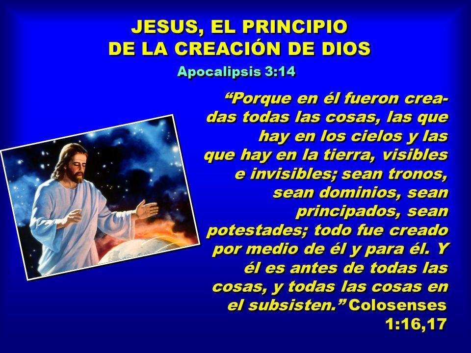 JESUS, EL PRINCIPIO DE LA CREACIÓN DE DIOS JESUS, EL PRINCIPIO DE LA CREACIÓN DE DIOS Porque en él fueron crea- das todas las cosas, las que hay en los cielos y las que hay en la tierra, visibles e invisibles; sean tronos, sean dominios, sean principados, sean potestades; todo fue creado por medio de él y para él.