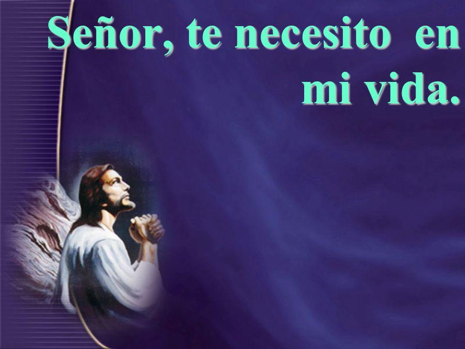 Señor, te necesito en mi vida.