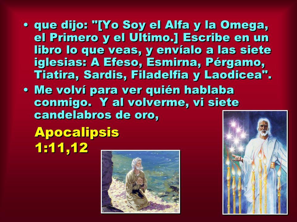 que dijo: [Yo Soy el Alfa y la Omega, el Primero y el Ultimo.] Escribe en un libro lo que veas, y envíalo a las siete iglesias: A Efeso, Esmirna, Pérgamo, Tiatira, Sardis, Filadelfia y Laodicea .