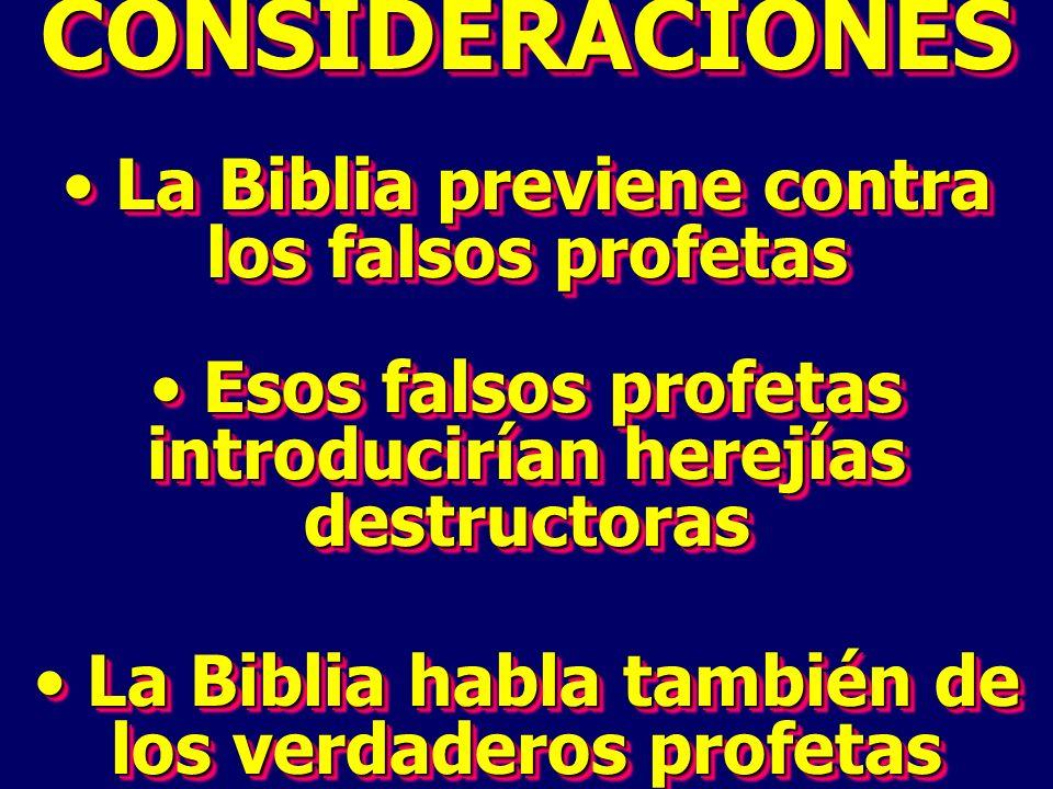 CONSIDERACIONES La Biblia previene contra los falsos profetas La Biblia previene contra los falsos profetas Esos falsos profetas introducirían herejías destructoras Esos falsos profetas introducirían herejías destructoras La Biblia habla también de los verdaderos profetas La Biblia habla también de los verdaderos profetasCONSIDERACIONES La Biblia previene contra los falsos profetas La Biblia previene contra los falsos profetas Esos falsos profetas introducirían herejías destructoras Esos falsos profetas introducirían herejías destructoras La Biblia habla también de los verdaderos profetas La Biblia habla también de los verdaderos profetas