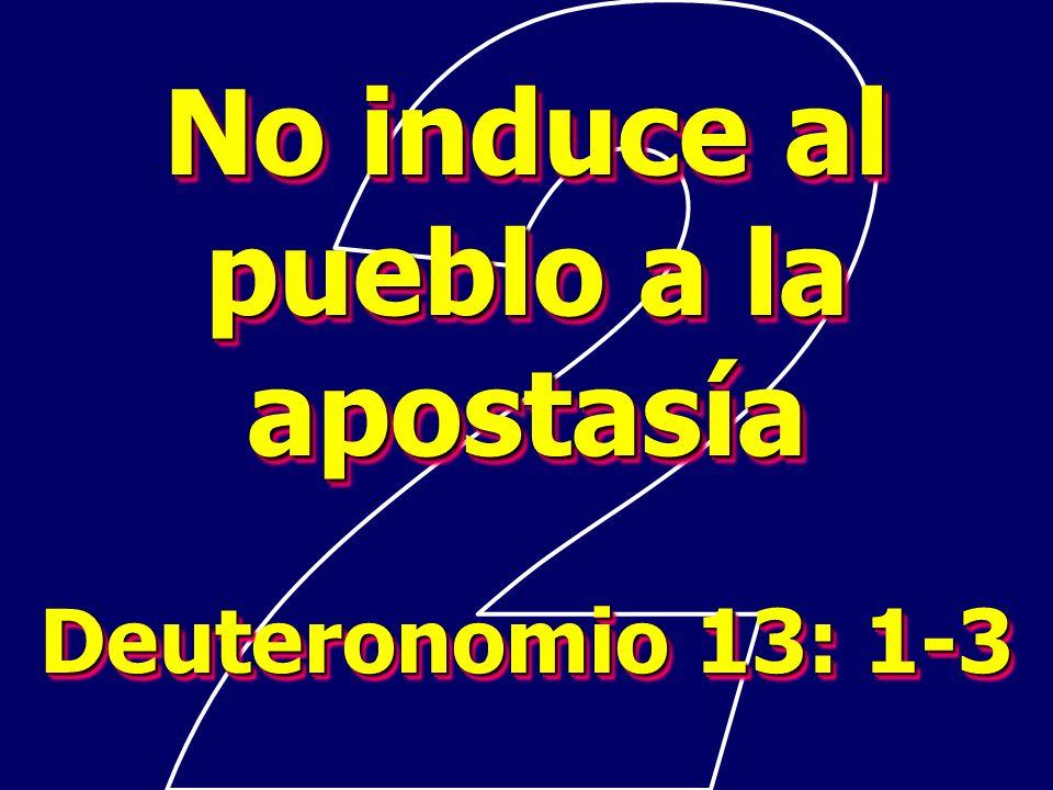 No induce al pueblo a la apostasía Deuteronomio 13: 1-3 No induce al pueblo a la apostasía Deuteronomio 13: 1-3