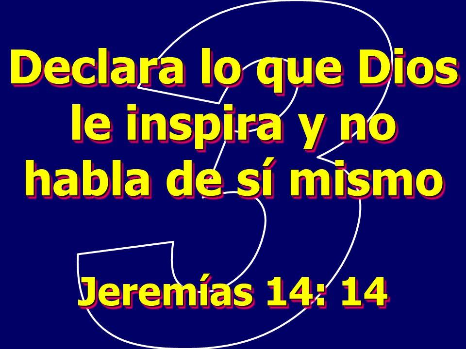 Declara lo que Dios le inspira y no habla de sí mismo Jeremías 14: 14 Declara lo que Dios le inspira y no habla de sí mismo Jeremías 14: 14