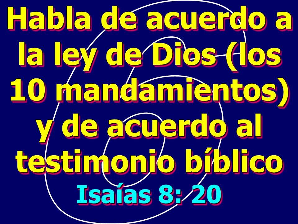 Habla de acuerdo a la ley de Dios (los 10 mandamientos) y de acuerdo al testimonio bíblico Isaías 8: 20 Habla de acuerdo a la ley de Dios (los 10 mand