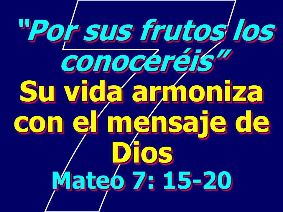 Por sus frutos los conoceréis Su vida armoniza con el mensaje de Dios Mateo 7: 15-20 Por sus frutos los conoceréis Su vida armoniza con el mensaje de Dios Mateo 7: 15-20