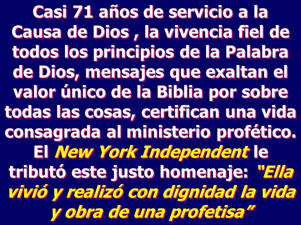 Casi 71 años de servicio a la Causa de Dios, la vivencia fiel de todos los principios de la Palabra de Dios, mensajes que exaltan el valor único de la Biblia por sobre todas las cosas, certifican una vida consagrada al ministerio profético.