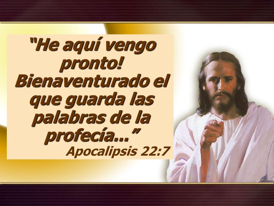 He aquí vengo pronto! Bienaventurado el que guarda las palabras de la profecía... Apocalipsis 22:7