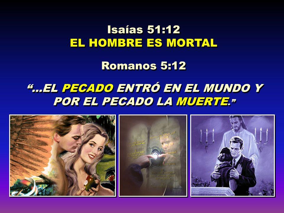 Isaías 51:12 EL HOMBRE ES MORTAL Romanos 5:12...EL PECADO ENTRÓ EN EL MUNDO Y POR EL PECADO LA MUERTE. Isaías 51:12 EL HOMBRE ES MORTAL Romanos 5:12..