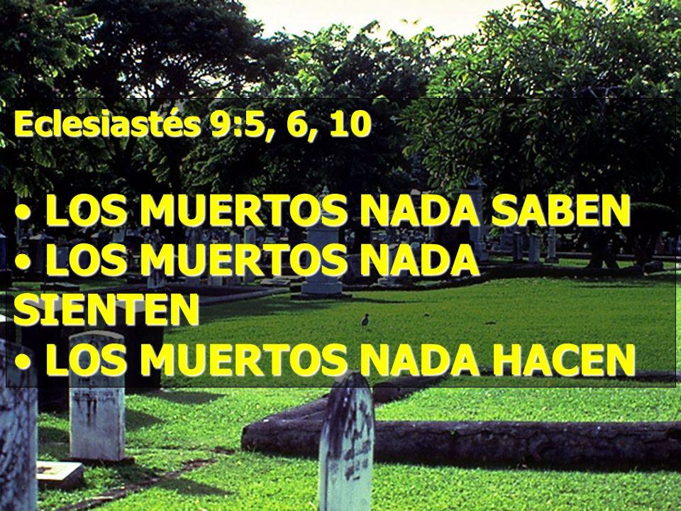 Eclesiastés 9:5, 6, 10 LOS MUERTOS NADA SABEN LOS MUERTOS NADA SABEN LOS MUERTOS NADA SIENTEN LOS MUERTOS NADA SIENTEN LOS MUERTOS NADA HACEN LOS MUER