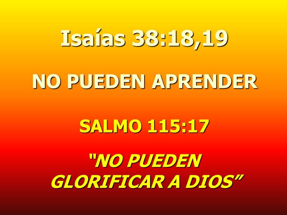 Isaías 38:18,19 NO PUEDEN APRENDER SALMO 115:17 NO PUEDEN GLORIFICAR A DIOS