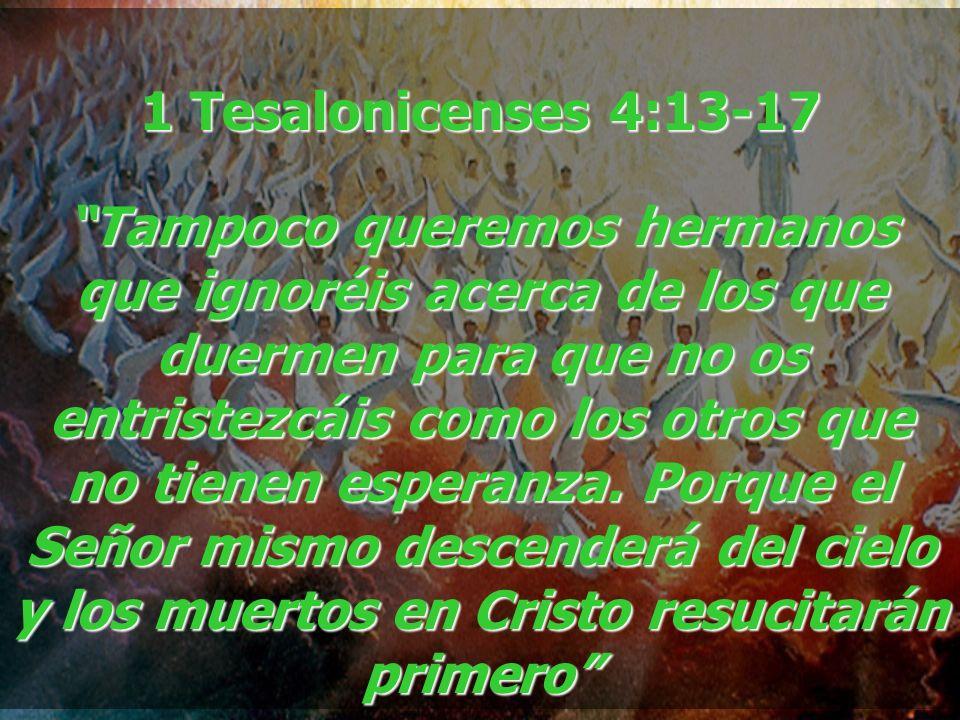 1 Tesalonicenses 4:13-17 Tampoco queremos hermanos que ignoréis acerca de los que duermen para que no os entristezcáis como los otros que no tienen es