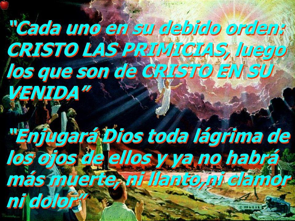 Cada uno en su debido orden: CRISTO LAS PRIMICIAS, luego los que son de CRISTO EN SU VENIDA Enjugará Dios toda lágrima de los ojos de ellos y ya no ha
