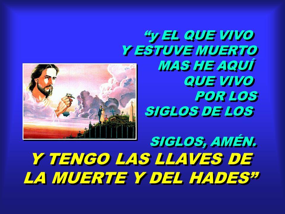 y EL QUE VIVO Y ESTUVE MUERTO MAS HE AQUÍ QUE VIVO POR LOS SIGLOS DE LOS SIGLOS, AMÉN. Y TENGO LAS LLAVES DE LA MUERTE Y DEL HADES y EL QUE VIVO Y EST
