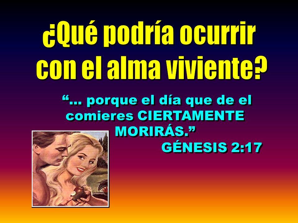 ... porque el día que de el comieres CIERTAMENTE MORIRÁS. GÉNESIS 2:17... porque el día que de el comieres CIERTAMENTE MORIRÁS. GÉNESIS 2:17
