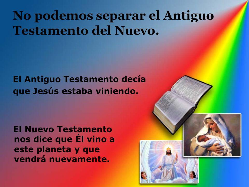 No podemos separar el Antiguo Testamento del Nuevo. El Antiguo Testamento decía que Jesús estaba viniendo. El Nuevo Testamento nos dice que Él vino a