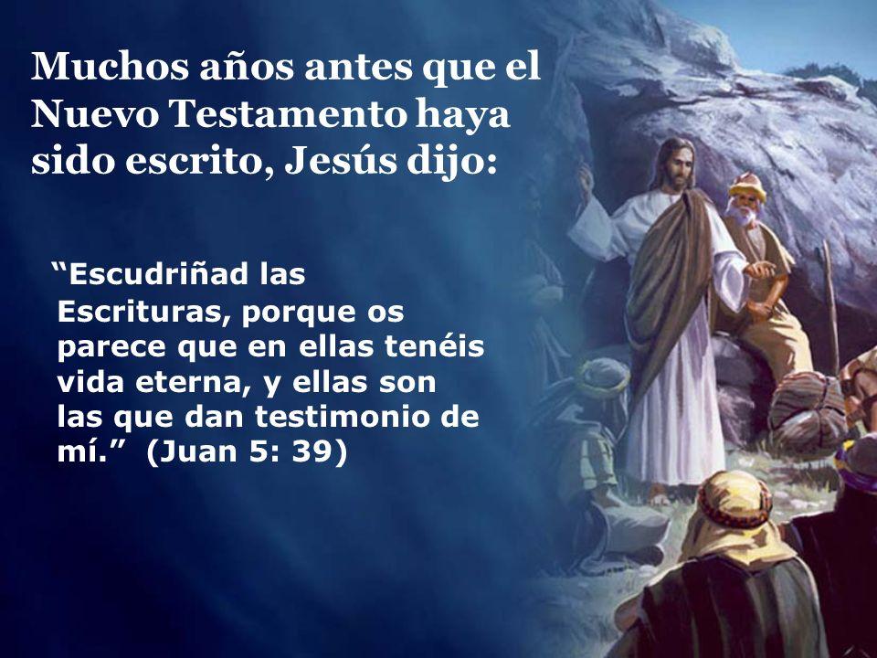 Muchos años antes que el Nuevo Testamento haya sido escrito, Jesús dijo: Escudriñad las Escrituras, porque os parece que en ellas tenéis vida eterna,