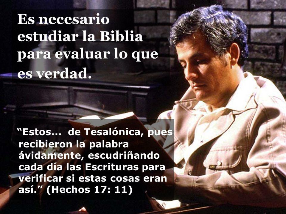 Es necesario estudiar la Biblia para evaluar lo que es verdad. Estos... de Tesalónica, pues recibieron la palabra ávidamente, escudriñando cada día la