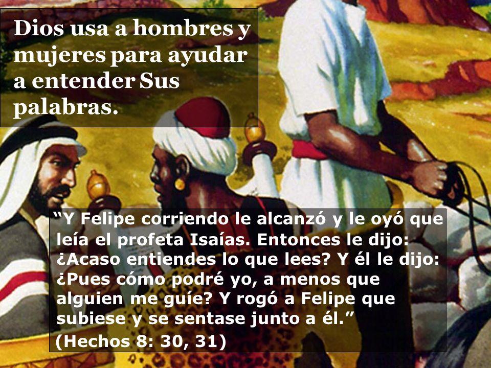 Dios usa a hombres y mujeres para ayudar a entender Sus palabras. Y Felipe corriendo le alcanzó y le oyó que leía el profeta Isaías. Entonces le dijo: