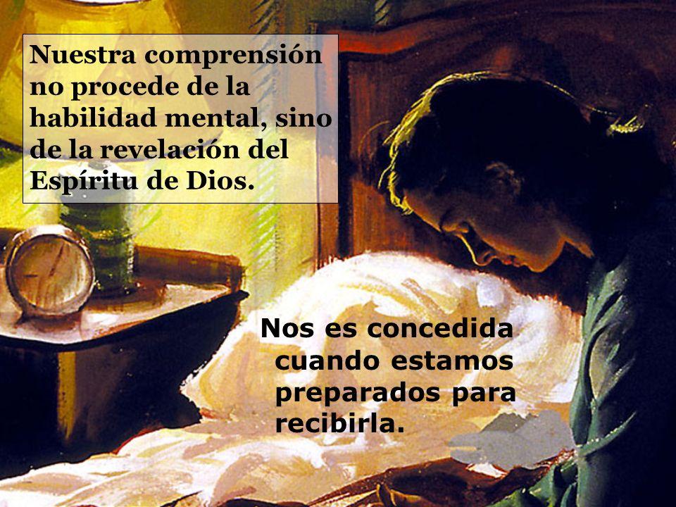 Nuestra comprensión no procede de la habilidad mental, sino de la revelación del Espíritu de Dios. Nos es concedida cuando estamos preparados para rec